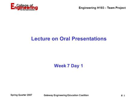 Engineering H193 - Team Project Gateway Engineering Education Coalition P. 1 Spring Quarter 2007 Lecture on Oral Presentations Week 7 Day 1.