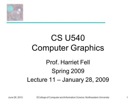 ©College of Computer and Information Science, Northeastern UniversityJune 26, 20151 CS U540 Computer Graphics Prof. Harriet Fell Spring 2009 Lecture 11.