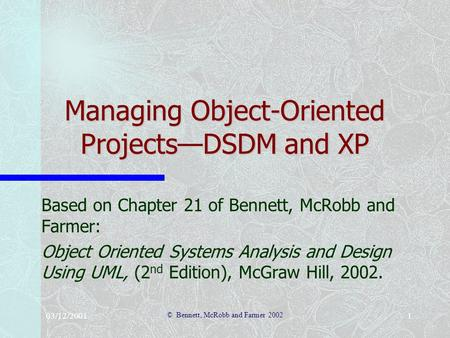 03/12/2001 © Bennett, McRobb and Farmer 2002 1 Managing Object-Oriented Projects—DSDM and XP Based on Chapter 21 of Bennett, McRobb and Farmer: Object.