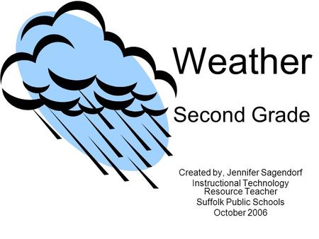 Weather Second Grade Created by, Jennifer Sagendorf Instructional Technology Resource Teacher Suffolk Public Schools October 2006.