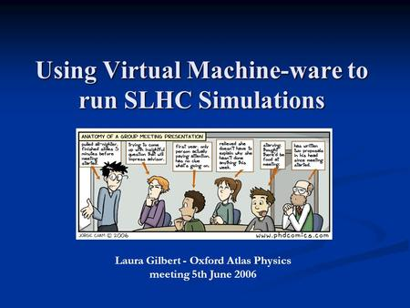 Using Virtual Machine-ware to run SLHC Simulations Laura Gilbert - Oxford Atlas Physics meeting 5th June 2006.