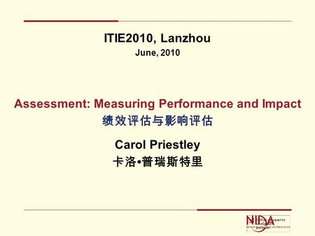 ITIE2010, Lanzhou June, 2010 Assessment: Measuring Performance and Impact 绩效评估与影响评估 Carol Priestley 卡洛 普瑞斯特里.