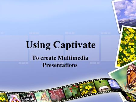 Using Captivate To create Multimedia Presentations.