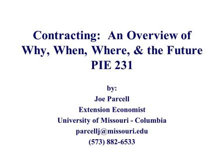 Contracting: An Overview of Why, When, Where, & the Future PIE 231 by: Joe Parcell Extension Economist University of Missouri - Columbia