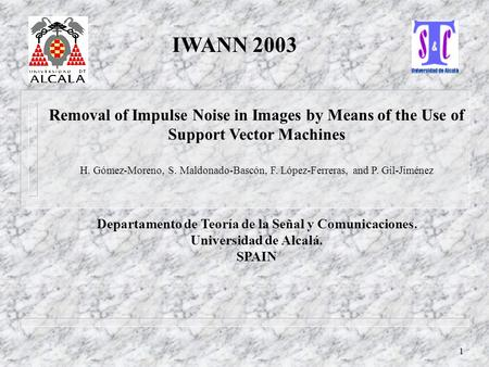 1 Removal of Impulse Noise in Images by Means of the Use of Support Vector Machines H. Gómez-Moreno, S. Maldonado-Bascón, F. López-Ferreras, and P. Gil-Jiménez.