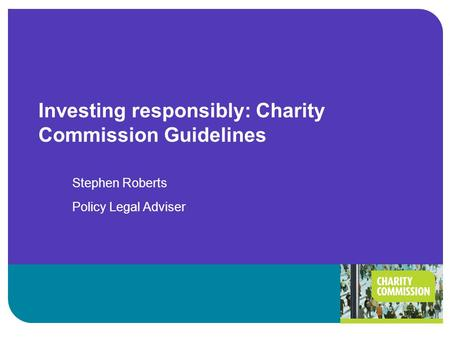 Investing responsibly: Charity Commission Guidelines Stephen Roberts Policy Legal Adviser.