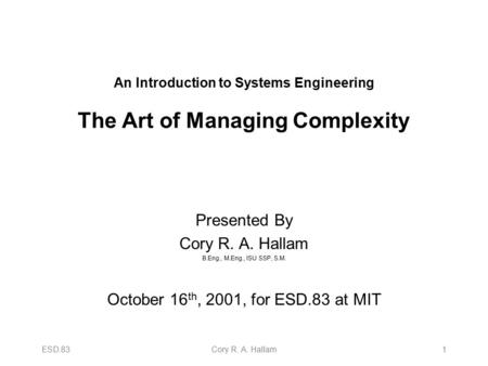 ESD.83Cory R. A. Hallam1 An Introduction to Systems Engineering The Art of Managing Complexity Presented By Cory R. A. Hallam B.Eng., M.Eng., ISU SSP,