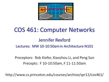COS 461: Computer Networks Jennifer Rexford Lectures: MW 10-10:50am in Architecture N101 Preceptors: Rob Kiefer, Xiaozhou Li, and Peng Sun Precepts: F.