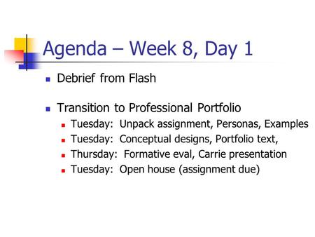 Agenda – Week 8, Day 1 Debrief from Flash Transition to Professional Portfolio Tuesday: Unpack assignment, Personas, Examples Tuesday: Conceptual designs,
