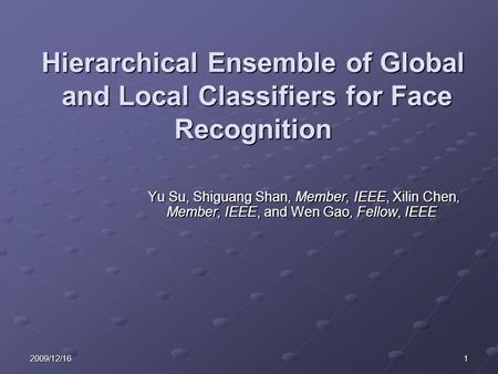 12009/12/16 Hierarchical Ensemble of Global and Local Classifiers for Face Recognition Yu Su, Shiguang Shan, Member, IEEE, Xilin Chen, Member, IEEE, and.