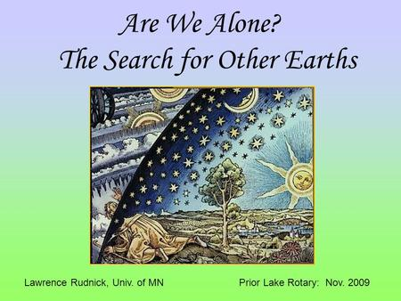 Are We Alone? The Search for Other Earths Lawrence Rudnick, Univ. of MN Prior Lake Rotary: Nov. 2009.