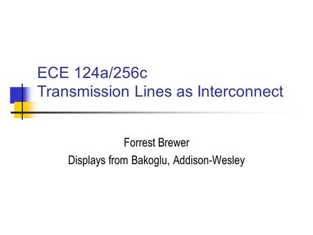 ECE 124a/256c Transmission Lines as Interconnect Forrest Brewer Displays from Bakoglu, Addison-Wesley.