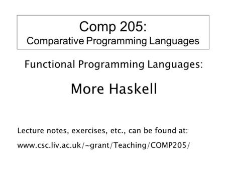 Comp 205: Comparative Programming Languages Functional Programming Languages: More Haskell Lecture notes, exercises, etc., can be found at: www.csc.liv.ac.uk/~grant/Teaching/COMP205/