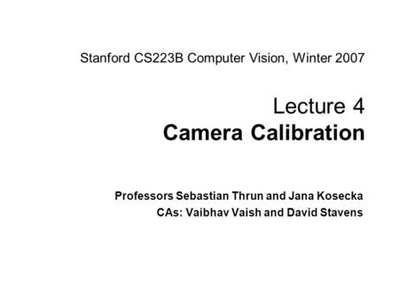 Sebastian Thrun and Jana Kosecha CS223B Computer Vision, Winter 2007 Stanford CS223B Computer Vision, Winter 2007 Lecture 4 Camera Calibration Professors.