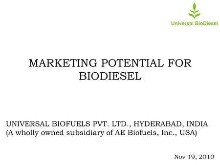 MARKETING POTENTIAL FOR BIODIESEL UNIVERSAL BIOFUELS PVT. LTD., HYDERABAD, INDIA (A wholly owned subsidiary of AE Biofuels, Inc., USA) Nov 19, 2010.