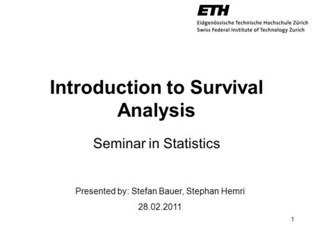 Introduction to Survival Analysis Seminar in Statistics 1 Presented by: Stefan Bauer, Stephan Hemri 28.02.2011.