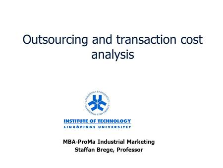 Outsourcing and transaction cost analysis MBA-ProMa Industrial Marketing Staffan Brege, Professor.