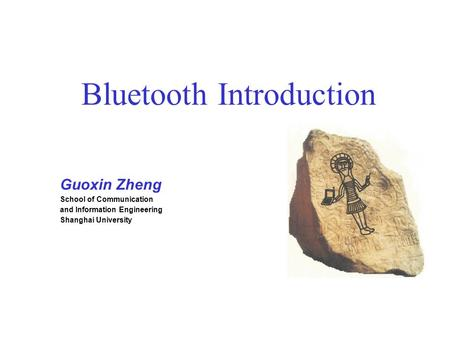 Bluetooth Introduction Guoxin Zheng School of Communication and Information Engineering Shanghai University.