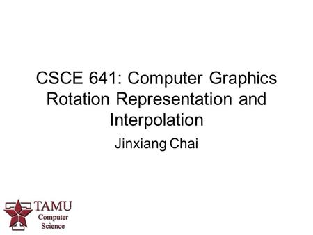 CSCE 641: Computer Graphics Rotation Representation and Interpolation Jinxiang Chai.