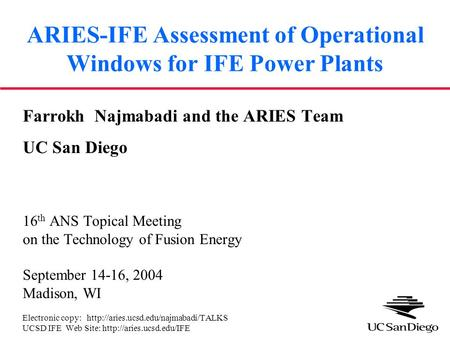ARIES-IFE Assessment of Operational Windows for IFE Power Plants Farrokh Najmabadi and the ARIES Team UC San Diego 16 th ANS Topical Meeting on the Technology.