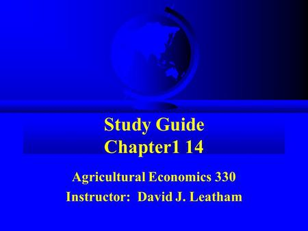 Study Guide Chapter1 14 Agricultural Economics 330 Instructor: David J. Leatham.