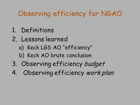 "Observing efficiency for NGAO 1.Definitions 2.Lessons learned a)Keck LGS AO ""efficiency"" b)Keck AO brute conclusion 3.Observing efficiency budget 4. Observing."