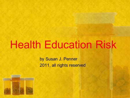 Health Education Risk by Susan J. Penner 2011, all rights reserved.