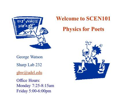 Welcome to SCEN101 Physics for Poets George Watson Sharp Lab 232 Office Hours: Monday 7:25-8:15am Friday 5:00-6:00pm.