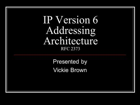 IP Version 6 Addressing Architecture RFC 2373 Presented by Vickie Brown.