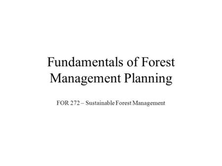 Fundamentals of Forest Management Planning FOR 272 – Sustainable Forest Management.