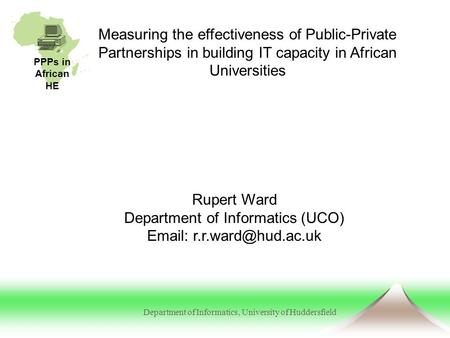 PPPs in African HE Department of Informatics, University of Huddersfield Measuring the effectiveness of Public-Private Partnerships in building IT capacity.