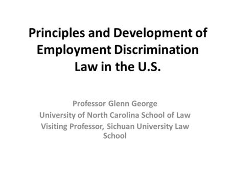 Principles and Development of Employment Discrimination Law in the U.S. Professor Glenn George University of North Carolina School of Law Visiting Professor,