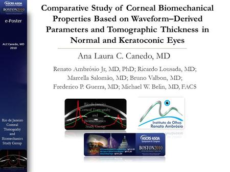 E-Poster ALC Canedo, MD 2010 Rio de Janeiro CornealTomograhyandBiomechanics Study Group Study Group Comparative Study of Corneal Biomechanical Properties.