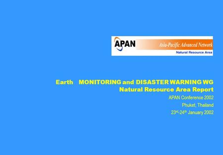 Earth MONITORING and DISASTER WARNING WG Natural Resource Area Report APAN Conference 2002 Phuket, Thailand 23 rd -24 th January 2002.