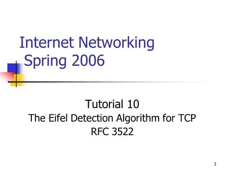 1 Internet Networking Spring 2006 Tutorial 10 The Eifel Detection Algorithm for TCP RFC 3522.