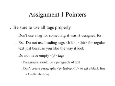 Assignment 1 Pointers ● Be sure to use all tags properly – Don't use a tag for something it wasn't designed for – Ex. Do not use heading tags... for regular.