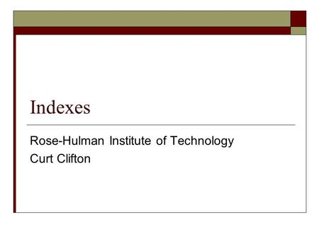 Indexes Rose-Hulman Institute of Technology Curt Clifton.