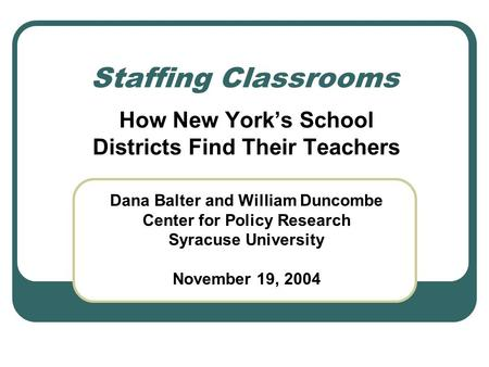 Staffing Classrooms How New York's School Districts Find Their Teachers Dana Balter and William Duncombe Center for Policy Research Syracuse University.