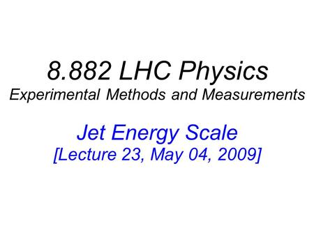 8.882 LHC Physics Experimental Methods and Measurements Jet Energy Scale [Lecture 23, May 04, 2009]