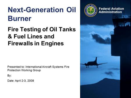 Presented to: International Aircraft Systems Fire Protection Working Group By: Date: April 2-3, 2008 Federal Aviation Administration Next-Generation Oil.