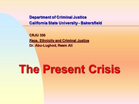 Department of Criminal Justice California State University - Bakersfield CRJU 330 Race, Ethnicity and Criminal Justice Dr. Abu-Lughod, Reem Ali The Present.