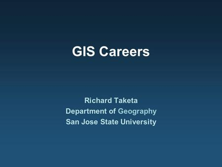 GIS Careers Richard Taketa Department of Geography San Jose State University.