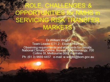 ROLE, CHALLENGES & OPPORTUNITIES for NMHS in SERVICING RISK TRANSFER MARKETS Dr William Wright Team Leader ET1.2 - Expert Team on Observing requirements.
