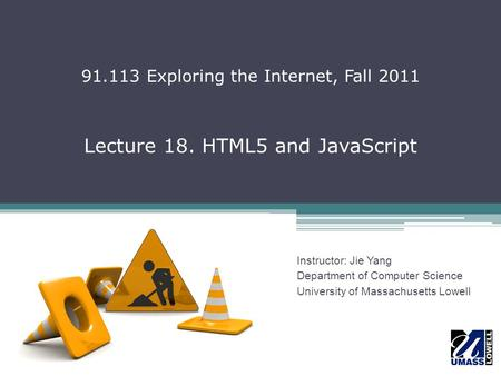 Lecture 18. HTML5 and JavaScript Instructor: Jie Yang Department of Computer Science University of Massachusetts Lowell 91.113 Exploring the Internet,