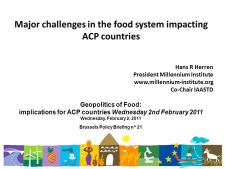 Major challenges in the food system impacting ACP countries Hans R Herren President Millennium Institute www.millennium-institute.org Co-Chair IAASTD Geopolitics.