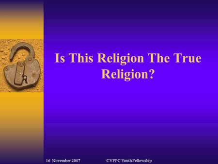 16 November 2007CVFPC Youth Fellowship Is This Religion The True Religion?