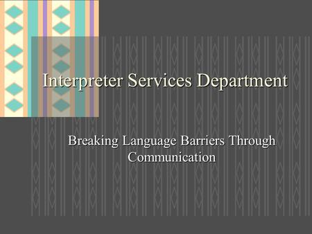 Interpreter Services Department Breaking Language Barriers Through Communication.