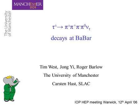 Τ ± → π ± π + π - π 0 ν τ decays at BaBar Tim West, Jong Yi, Roger Barlow The University of Manchester Carsten Hast, SLAC IOP HEP meeting Warwick, 12 th.