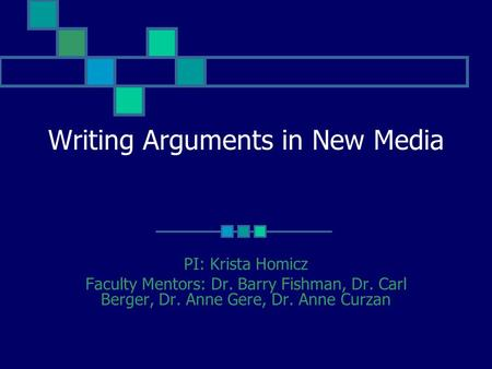 Writing Arguments in New Media PI: Krista Homicz Faculty Mentors: Dr. Barry Fishman, Dr. Carl Berger, Dr. Anne Gere, Dr. Anne Curzan.