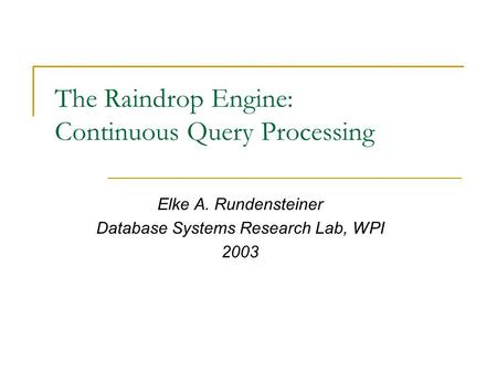 The Raindrop Engine: Continuous Query Processing Elke A. Rundensteiner Database Systems Research Lab, WPI 2003.